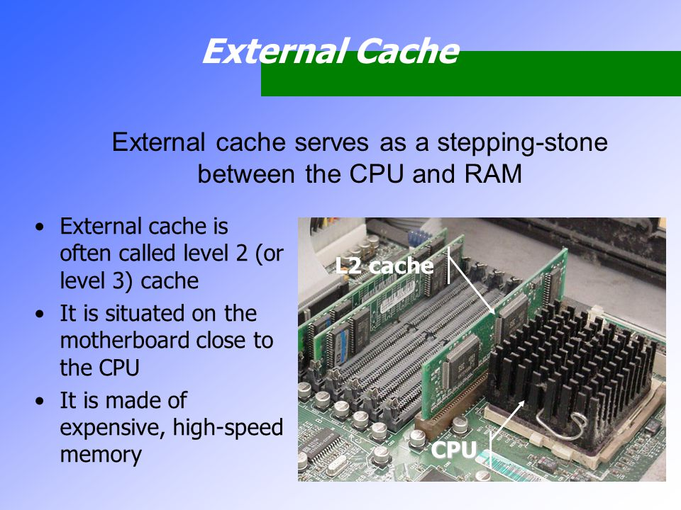 External Cache External cache is often called level 2 (or level 3) cache It is situated on the motherboard close to the CPU It is made of expensive, h