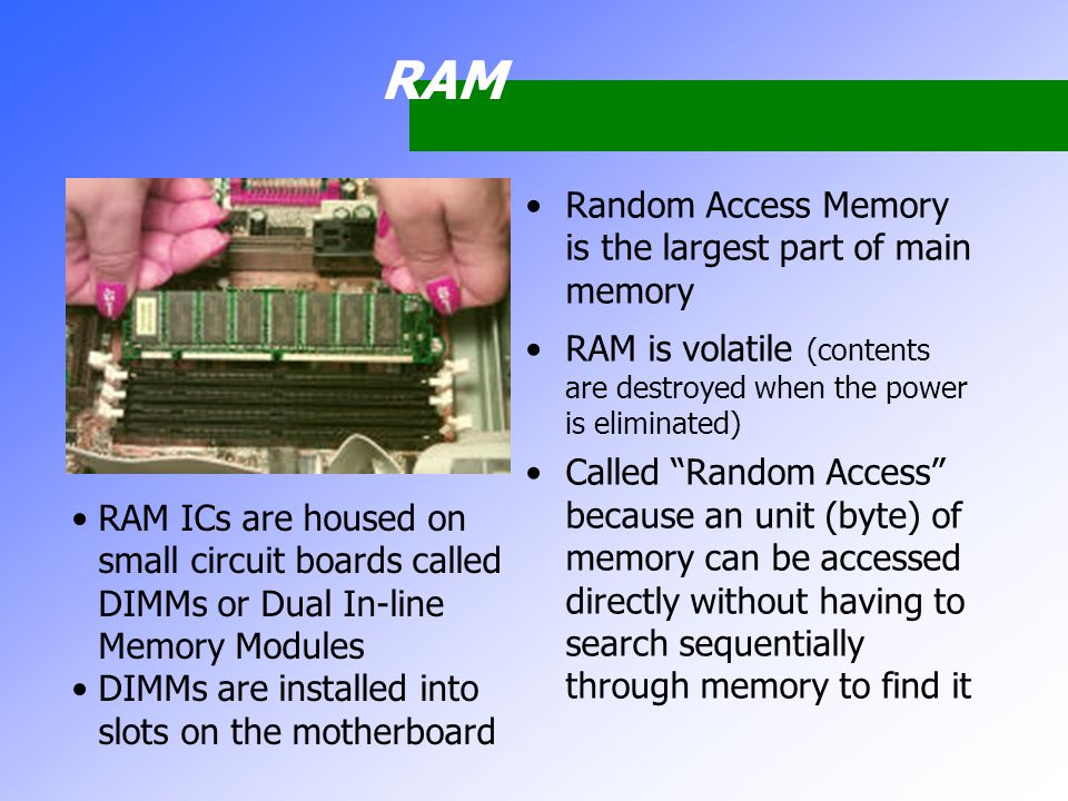 RAM Random Access Memory is the largest part of main memory RAM is volatile (contents are destroyed when the power is eliminated) Called Random Access because an unit (byte) of memory can be accessed directly without having to search sequentially through memory to find it RAM ICs are housed on small circuit boards called DIMMs or Dual In-line Memory Modules DIMMs are installed into slots on the motherboard