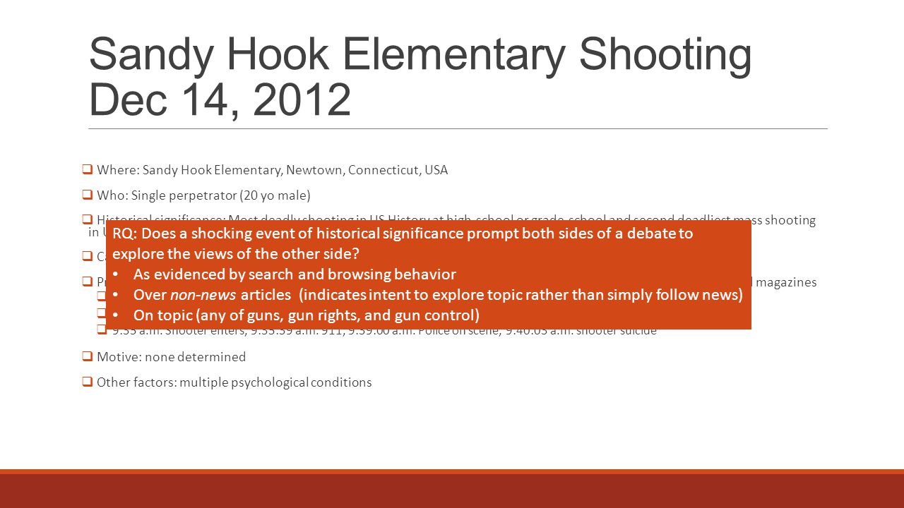 Sandy Hook Elementary Shooting Dec 14, 2012  Where: Sandy Hook Elementary, Newtown, Connecticut, USA  Who: Single perpetrator (20 yo male)  Historical significance: Most deadly shooting in US History at high-school or grade-school and second deadliest mass shooting in US History by a single perpetrator.