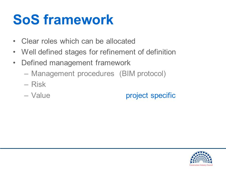Clear roles which can be allocated Well defined stages for refinement of definition Defined management framework –Management procedures (BIM protocol) –Risk –Value project specific SoS framework