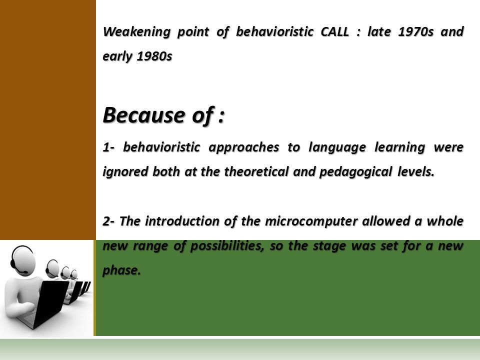 Weakening point of behavioristic CALL : late 1970s and early 1980s Because of : 1- behavioristic approaches to language learning were ignored both at the theoretical and pedagogical levels.