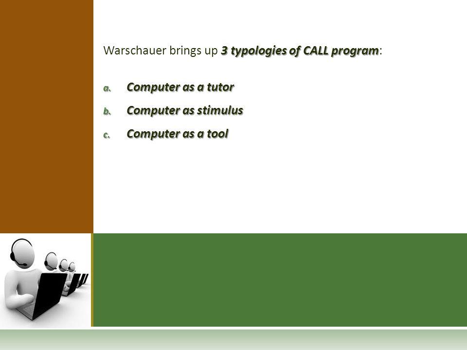 3 typologies of CALL program Warschauer brings up 3 typologies of CALL program: a. Computer as a tutor b. Computer as stimulus c. Computer as a tool