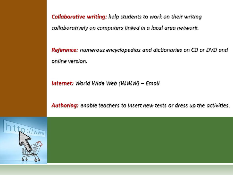 Collaborative writing: help students to work on their writing collaboratively on computers linked in a local area network. Reference: numerous encyclo