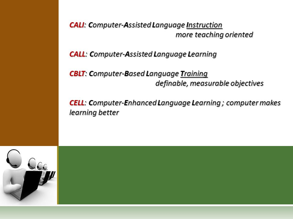 CALI: Computer-Assisted Language Instruction more teaching oriented more teaching oriented CALL: Computer-Assisted Language Learning CBLT: Computer-Ba