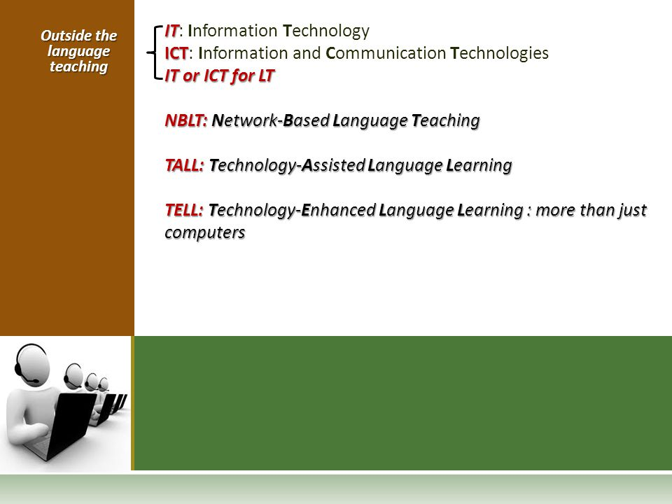 IT IT: Information Technology ICT ICT: Information and Communication Technologies IT or ICT for LT NBLT: Network-Based Language Teaching TALL: Technol
