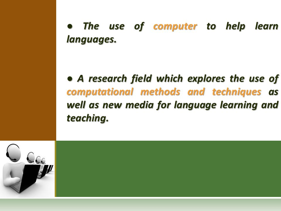 ● The use of computer to help learn languages. ● A research field which explores the use of computational methods and techniques as well as new media