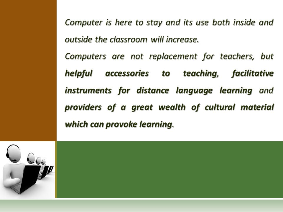 Computer is here to stay and its use both inside and outside the classroom will increase.