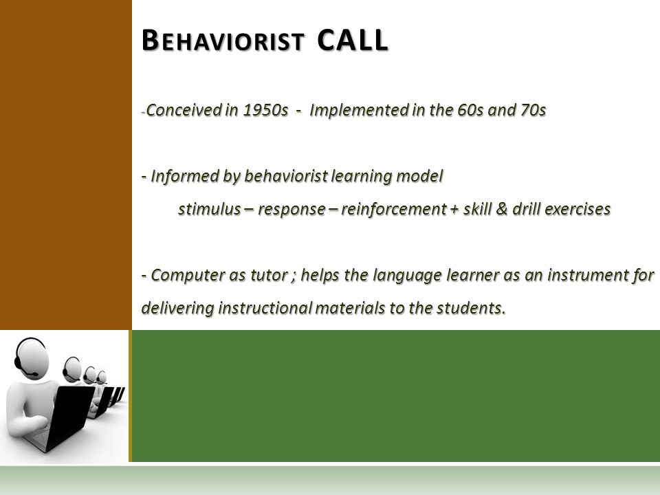 - Conceived in 1950s - Implemented in the 60s and 70s - Informed by behaviorist learning model stimulus – response – reinforcement + skill & drill exercises stimulus – response – reinforcement + skill & drill exercises - Computer as tutor ; helps the language learner as an instrument for delivering instructional materials to the students.