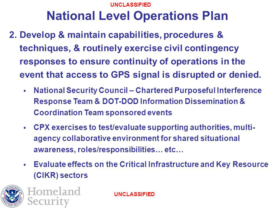 UNCLASSIFIED National Level Operations Plan 2.Develop & maintain capabilities, procedures & techniques, & routinely exercise civil contingency responses to ensure continuity of operations in the event that access to GPS signal is disrupted or denied.