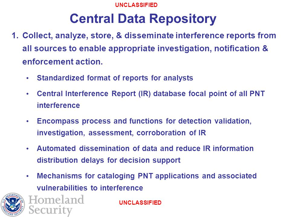 UNCLASSIFIED Central Data Repository 1.Collect, analyze, store, & disseminate interference reports from all sources to enable appropriate investigation, notification & enforcement action.