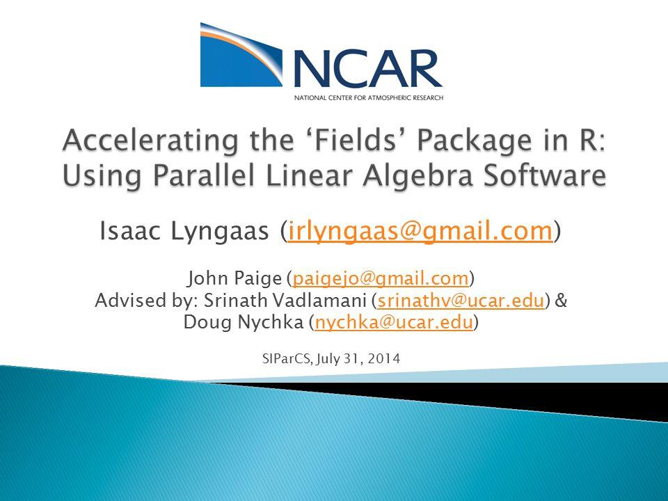 Isaac Lyngaas (irlyngaas@gmail.com) John Paige (paigejo@gmail.com) Advised by: Srinath Vadlamani (srinathv@ucar.edu) & Doug Nychka (nychka@ucar.edu) SIParCS, July 31, 2014