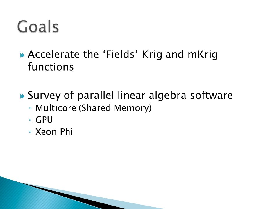  Accelerate the 'Fields' Krig and mKrig functions  Survey of parallel linear algebra software ◦ Multicore (Shared Memory) ◦ GPU ◦ Xeon Phi