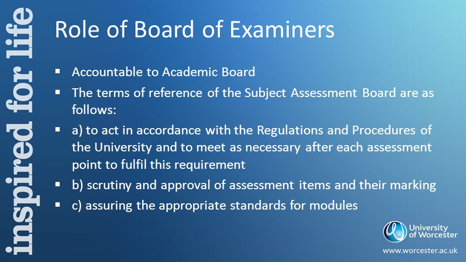 Role of Board of Examiners  Accountable to Academic Board  The terms of reference of the Subject Assessment Board are as follows:  a) to act in accordance with the Regulations and Procedures of the University and to meet as necessary after each assessment point to fulfil this requirement  b) scrutiny and approval of assessment items and their marking  c) assuring the appropriate standards for modules