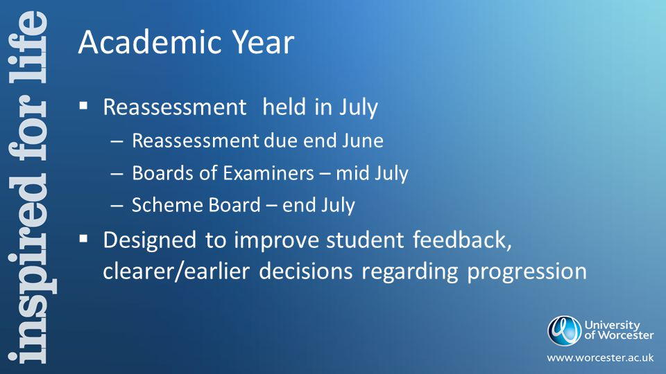 Academic Year  Reassessment held in July – Reassessment due end June – Boards of Examiners – mid July – Scheme Board – end July  Designed to improve student feedback, clearer/earlier decisions regarding progression
