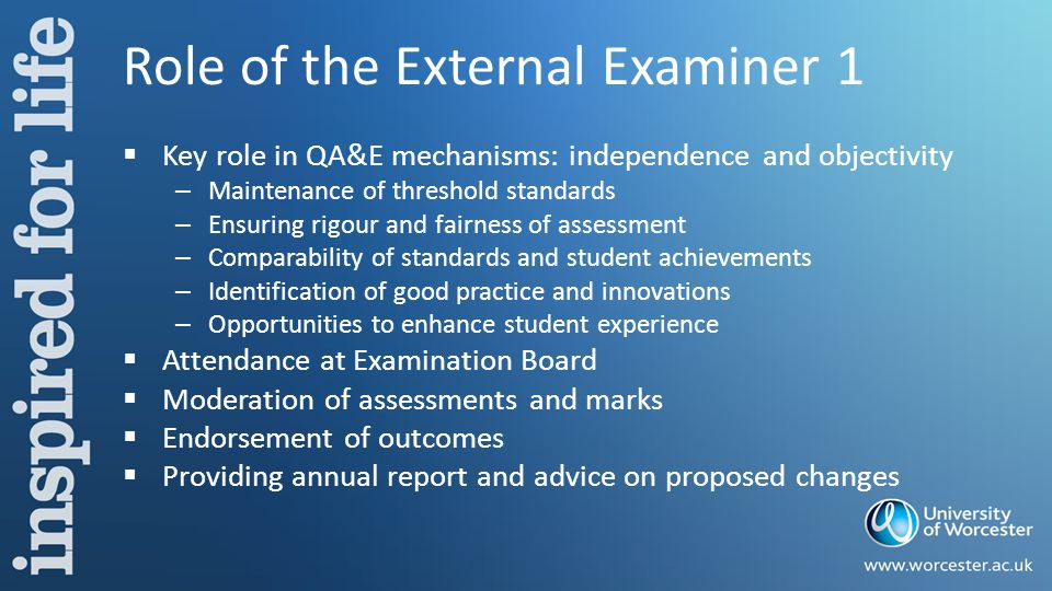 Role of the External Examiner 1  Key role in QA&E mechanisms: independence and objectivity – Maintenance of threshold standards – Ensuring rigour and fairness of assessment – Comparability of standards and student achievements – Identification of good practice and innovations – Opportunities to enhance student experience  Attendance at Examination Board  Moderation of assessments and marks  Endorsement of outcomes  Providing annual report and advice on proposed changes