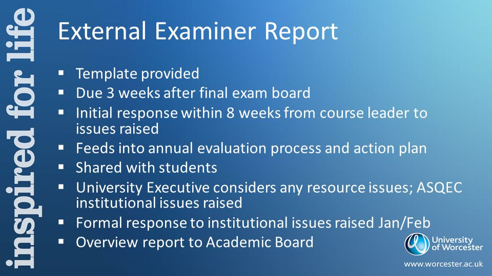 External Examiner Report  Template provided  Due 3 weeks after final exam board  Initial response within 8 weeks from course leader to issues raised  Feeds into annual evaluation process and action plan  Shared with students  University Executive considers any resource issues; ASQEC institutional issues raised  Formal response to institutional issues raised Jan/Feb  Overview report to Academic Board