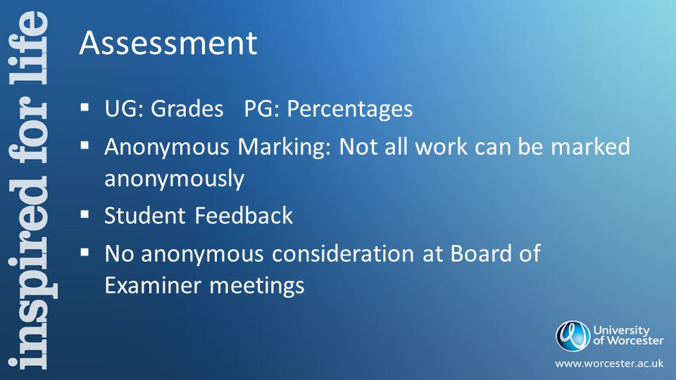 Assessment  UG: Grades PG: Percentages  Anonymous Marking: Not all work can be marked anonymously  Student Feedback  No anonymous consideration at Board of Examiner meetings