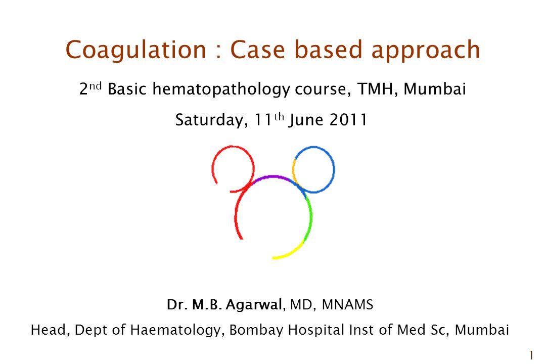 1 Coagulation : Case based approach 2 nd Basic hematopathology course, TMH, Mumbai Saturday, 11 th June 2011 Dr.