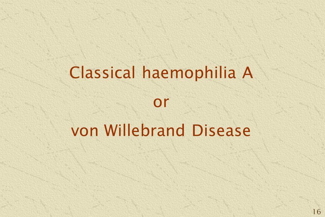 16 Classical haemophilia A or von Willebrand Disease