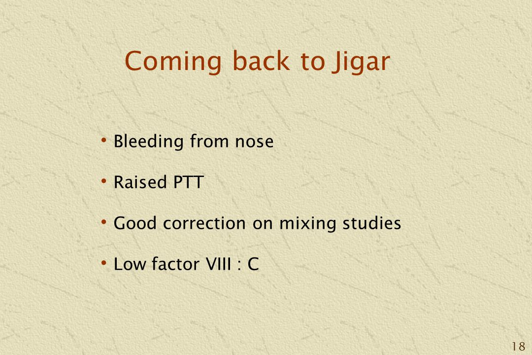 18 Coming back to Jigar Bleeding from nose Raised PTT Good correction on mixing studies Low factor VIII : C