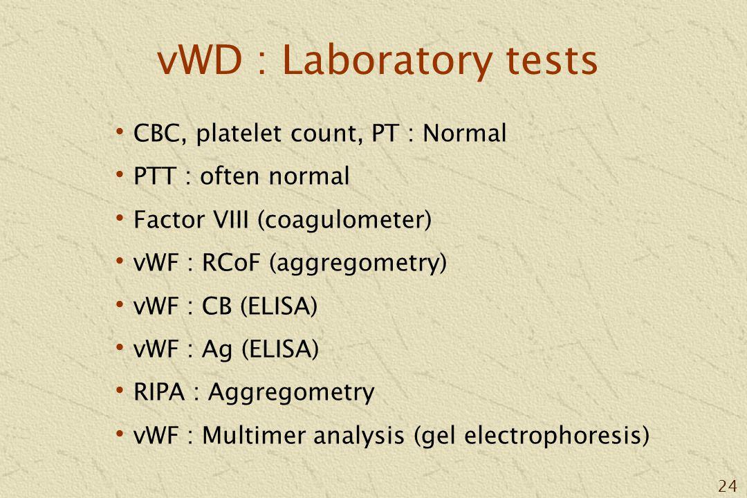 24 vWD : Laboratory tests CBC, platelet count, PT : Normal PTT : often normal Factor VIII (coagulometer) vWF : RCoF (aggregometry) vWF : CB (ELISA) vWF : Ag (ELISA) RIPA : Aggregometry vWF : Multimer analysis (gel electrophoresis)