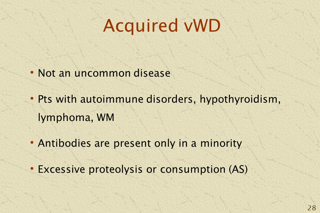 28 Acquired vWD Not an uncommon disease Pts with autoimmune disorders, hypothyroidism, lymphoma, WM Antibodies are present only in a minority Excessive proteolysis or consumption (AS)