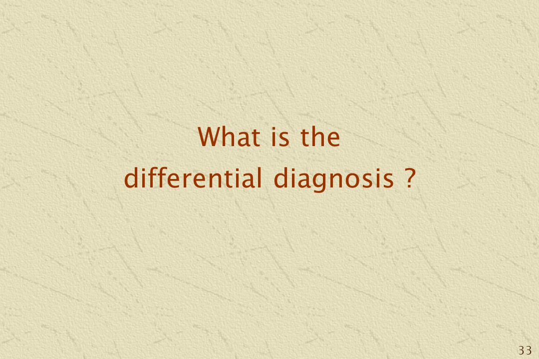 33 What is the differential diagnosis ?