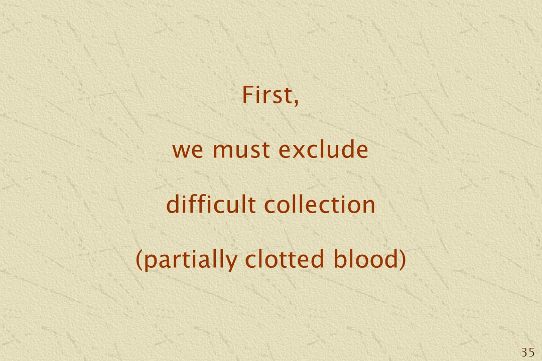 35 First, we must exclude difficult collection (partially clotted blood)