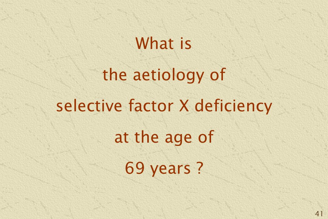 41 What is the aetiology of selective factor X deficiency at the age of 69 years ?