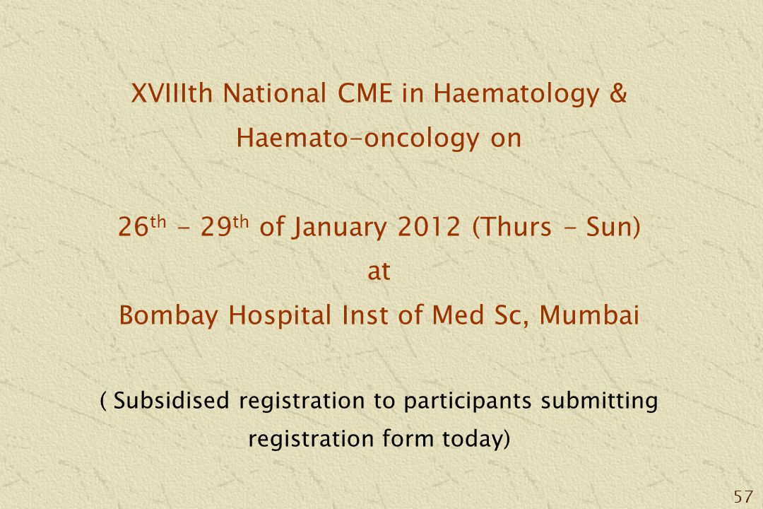 57 XVIIIth National CME in Haematology & Haemato-oncology on 26 th - 29 th of January 2012 (Thurs - Sun) at Bombay Hospital Inst of Med Sc, Mumbai ( Subsidised registration to participants submitting registration form today)