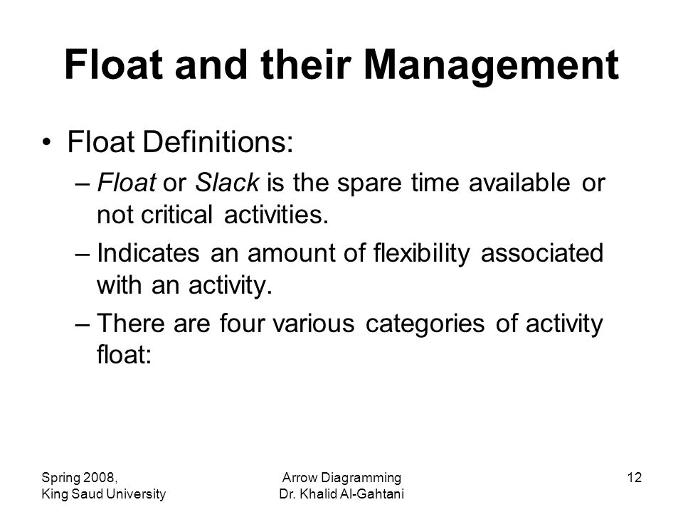 Spring 2008, King Saud University Arrow Diagramming Dr. Khalid Al-Gahtani 12 Float and their Management Float Definitions: –Float or Slack is the spar