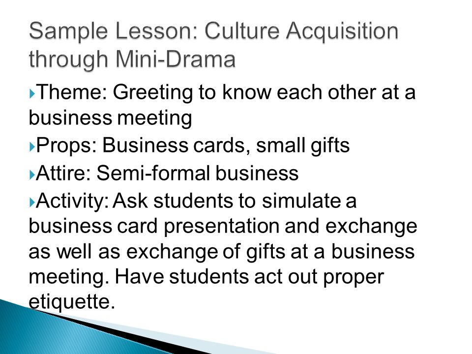  Theme: Greeting to know each other at a business meeting  Props: Business cards, small gifts  Attire: Semi-formal business  Activity: Ask students to simulate a business card presentation and exchange as well as exchange of gifts at a business meeting.