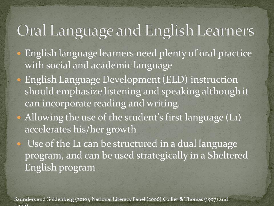 English language learners need plenty of oral practice with social and academic language English Language Development (ELD) instruction should emphasi