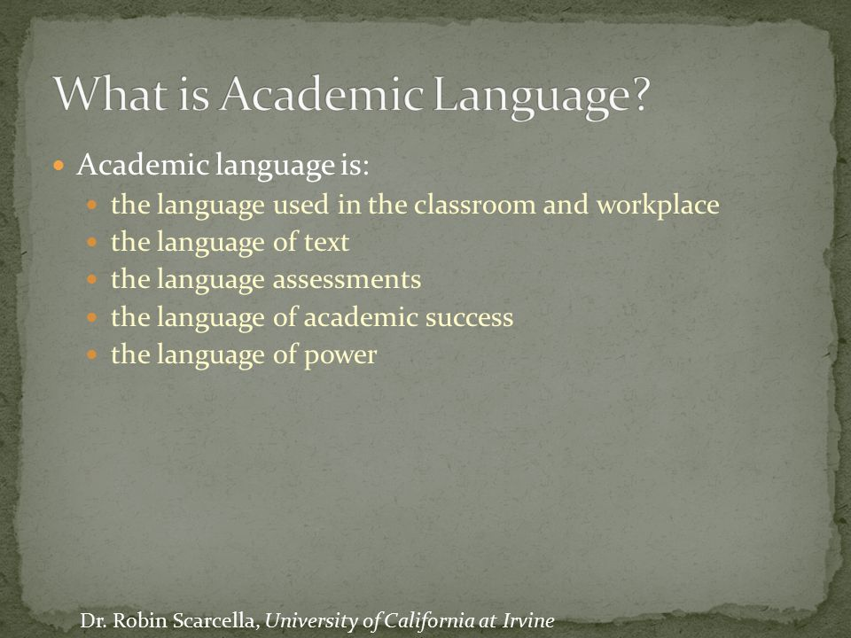 Academic language is: the language used in the classroom and workplace the language of text the language assessments the language of academic success