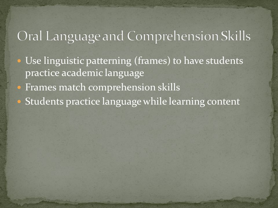 Use linguistic patterning (frames) to have students practice academic language Frames match comprehension skills Students practice language while lear