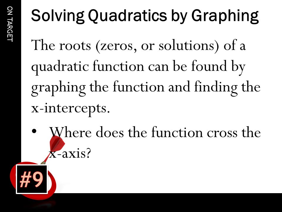 ON TARGET Solving Quadratics by Graphing The roots (zeros, or solutions) of a quadratic function can be found by graphing the function and finding the x-intercepts.