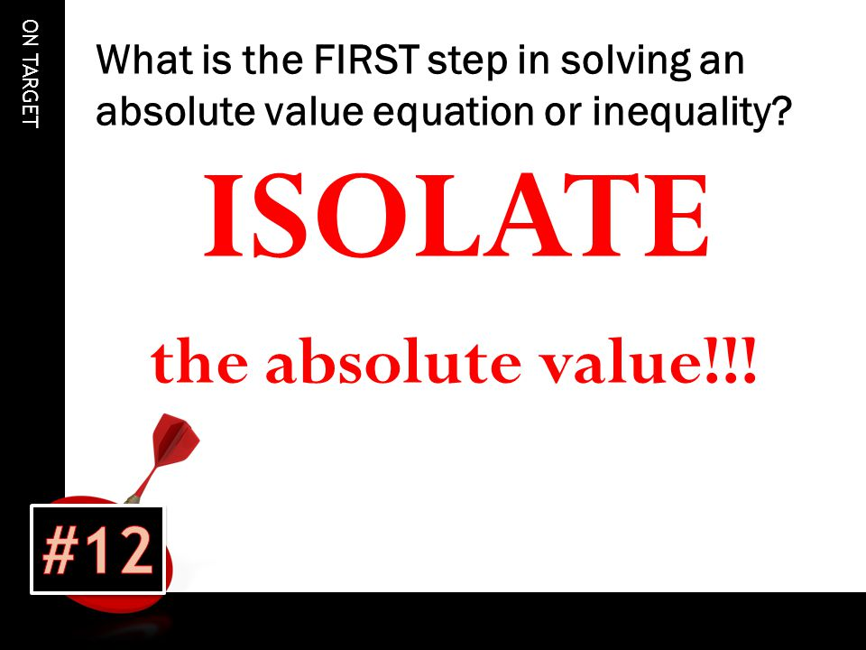 ON TARGET What is the FIRST step in solving an absolute value equation or inequality.