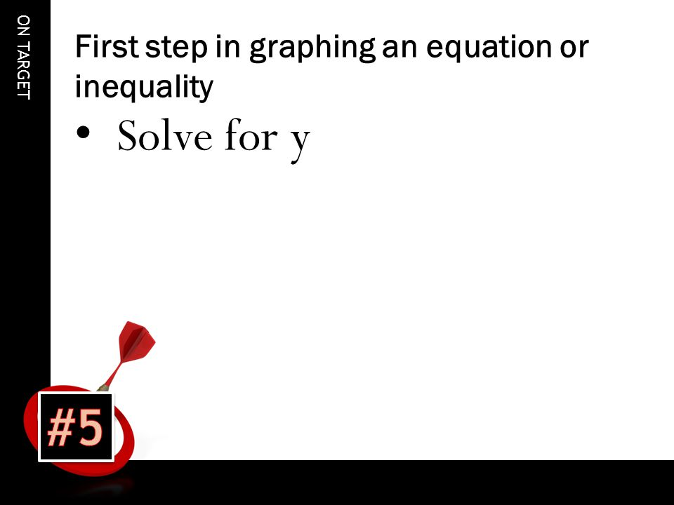 ON TARGET First step in graphing an equation or inequality Solve for y