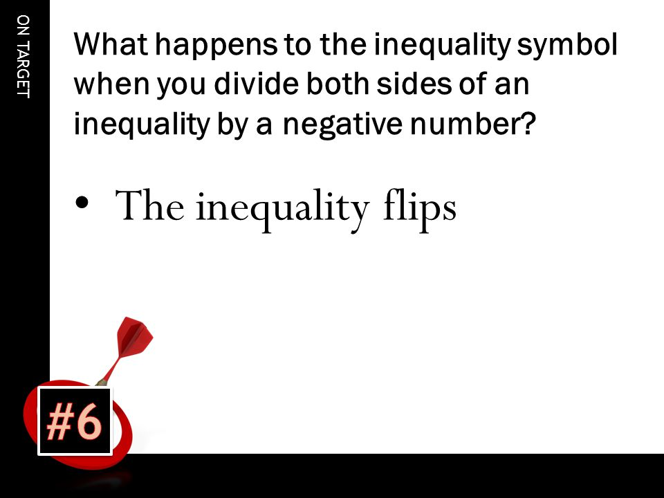 ON TARGET What happens to the inequality symbol when you divide both sides of an inequality by a negative number.