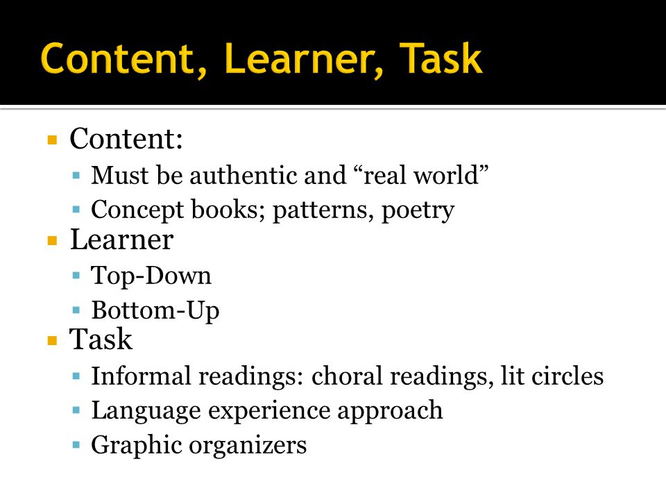  Content:  Must be authentic and real world  Concept books; patterns, poetry  Learner  Top-Down  Bottom-Up  Task  Informal readings: choral readings, lit circles  Language experience approach  Graphic organizers