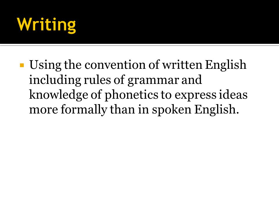  Using the convention of written English including rules of grammar and knowledge of phonetics to express ideas more formally than in spoken English.