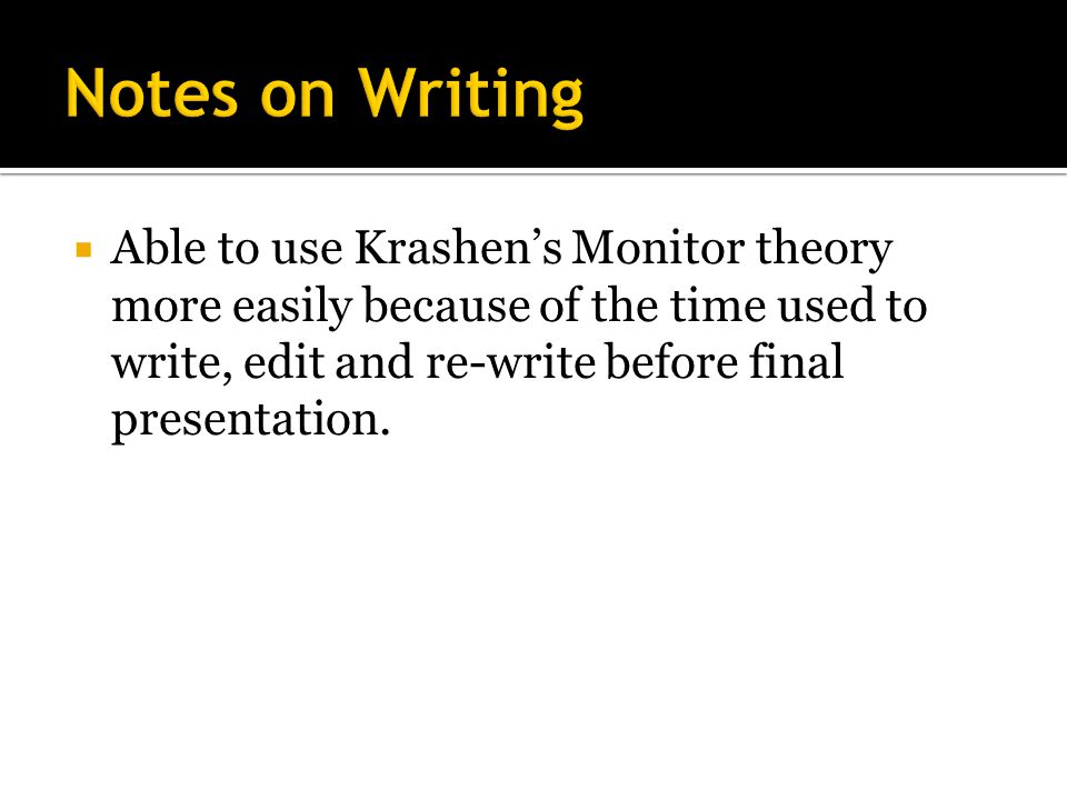  Able to use Krashen's Monitor theory more easily because of the time used to write, edit and re-write before final presentation.