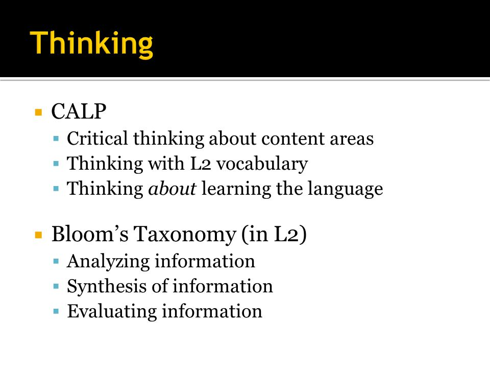  CALP  Critical thinking about content areas  Thinking with L2 vocabulary  Thinking about learning the language  Bloom's Taxonomy (in L2)  Analyzing information  Synthesis of information  Evaluating information