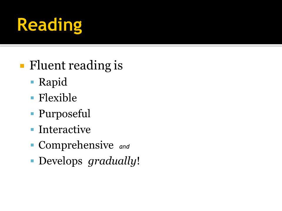  Fluent reading is  Rapid  Flexible  Purposeful  Interactive  Comprehensive and  Develops gradually!