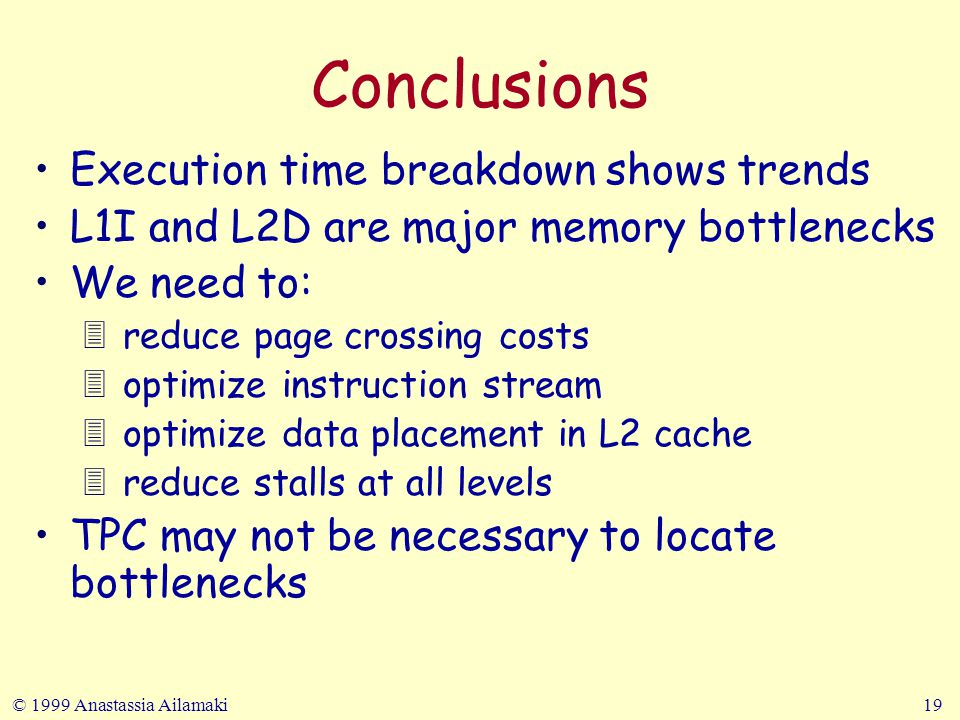 © 1999 Anastassia Ailamaki19 Conclusions Execution time breakdown shows trends L1I and L2D are major memory bottlenecks We need to: 3 reduce page crossing costs 3 optimize instruction stream 3 optimize data placement in L2 cache 3 reduce stalls at all levels TPC may not be necessary to locate bottlenecks