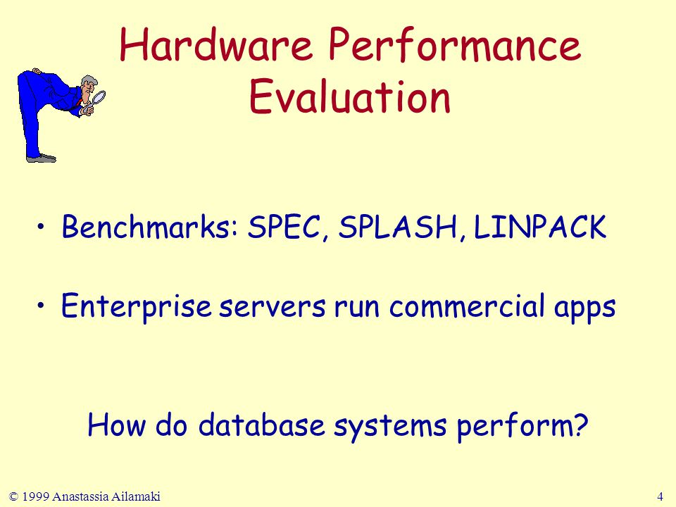 © 1999 Anastassia Ailamaki4 Hardware Performance Evaluation Benchmarks: SPEC, SPLASH, LINPACK Enterprise servers run commercial apps How do database systems perform