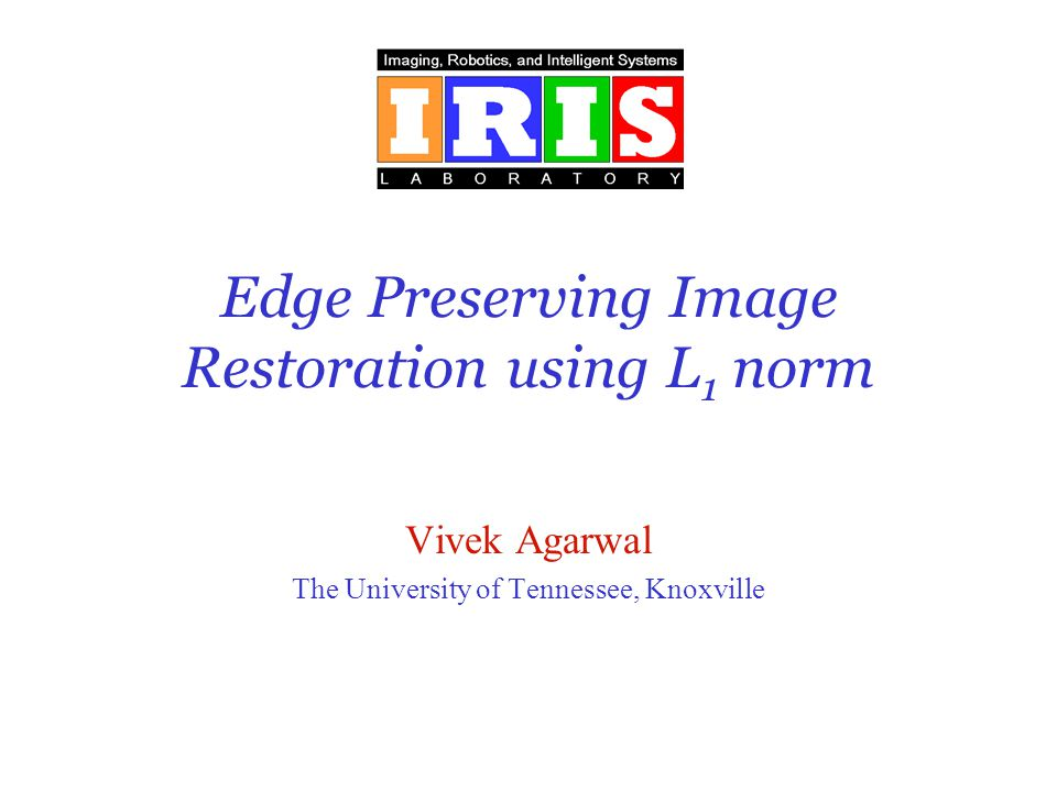 Edge Preserving Image Restoration using L 1 norm Vivek Agarwal The University of Tennessee, Knoxville
