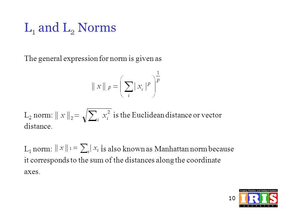 10 L 1 and L 2 Norms The general expression for norm is given as L 2 norm: is the Euclidean distance or vector distance. L 1 norm: is also known as Ma