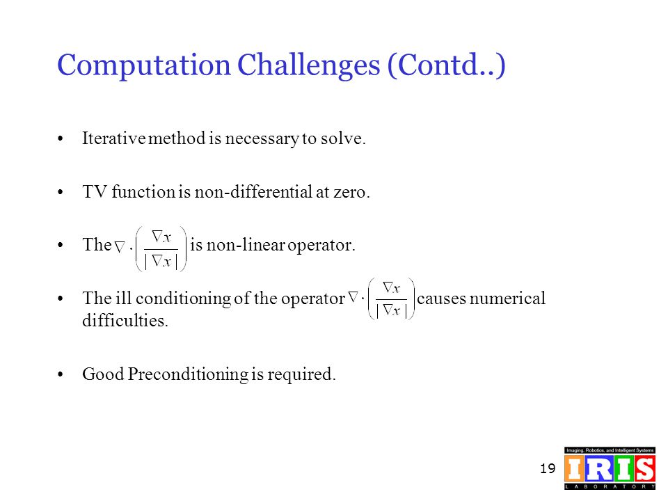 19 Computation Challenges (Contd..) Iterative method is necessary to solve. TV function is non-differential at zero. The is non-linear operator. The i