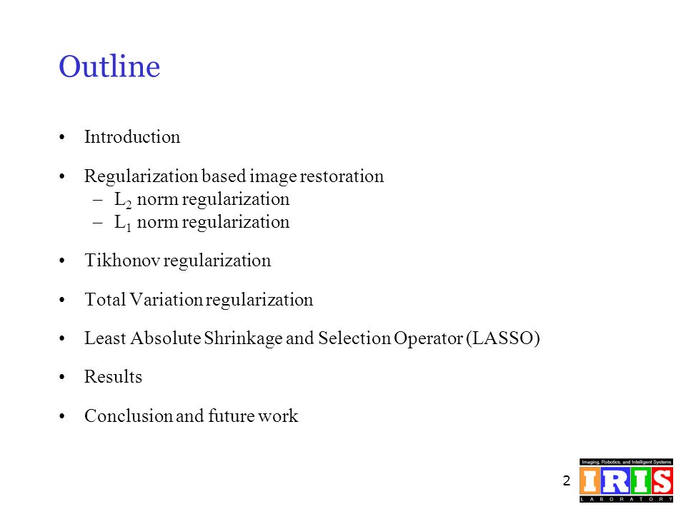 2 Outline Introduction Regularization based image restoration –L 2 norm regularization –L 1 norm regularization Tikhonov regularization Total Variatio